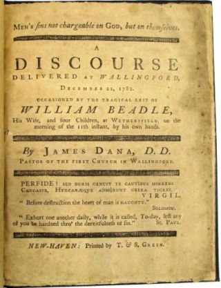 MEN'S SINS NOT CHARGEABLE ON GOD, BUT ON THEMSELVES. A DISCOURSE DELIVERED AT WALLINGFORD, DECEMBER 22, 1782. OCCASIONED BY THE TRAGICAL EXIT OF WILLIAM BEADLE, HIS WIFE, AND FOUR CHILDREN, AT WETHERSFIELD, ON THE MORNING OF THE 11th INSTANT, BY HIS OWN HANDS. James Dana.