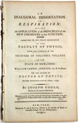 AN INAUGURAL DISSERTATION ON RESPIRATION: BEING AN APPLICATION OF THE PRINCIPLES OF THE NEW CHEMISTRY TO THAT FUNCTION. SUBMITTED TO THE PUBLIC EXAMINATION OF THE FACULTY OF PHYSIC, UNDER THE AUTHORITY OF THE TRUSTEES OF COLUMBIA COLLEGE IN THE STATE OF NEW-YORK: WILLIAM SAMUEL JOHNSON, LL.D. PRESIDENT; FOR THE DEGREE OF DOCTOR OF PHYSIC; ON THE THIRTIETH DAY OF APRIL, 1793. BY JOSEPH YOULE, CITIZEN OF THE STATE OF NEW-YORK. Joseph Youle.
