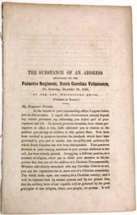 THE SUBSTANCE OF AN ADDRESS DELIVERED TO THE PALMETTO REGIMENT, SOUTH CAROLINA VOLUNTEERS, ON SATURDAY, DECEMBER 26, 1846, BY THE REV. WHITEFOORD SMITH, [PUBLISHED BY REQUEST.]. Whitefoord Smith.