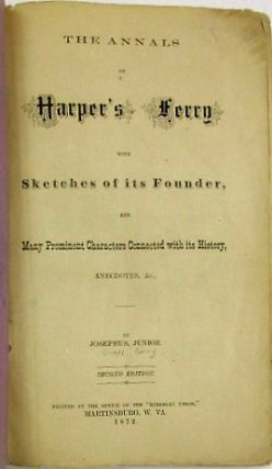 THE ANNALS OF HARPER'S FERRY WITH SKETCHES OF ITS FOUNDER, AND MANY PROMINENT CHARACTERS CONNECTED WITH ITS HISTORY, ANECDOTES, &C, BY JOSEPHUS, JUNIOR. SECOND EDITION.
