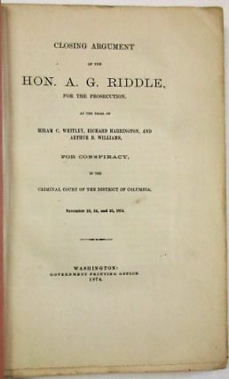 CLOSING ARGUMENT OF THE HON. A.G. RIDDLE, FOR THE PROSECUTION, AT THE TRIAL OF HIRAM C. WHITLEY, RICHARD HARRINGTON, AND ARTHUR B. WILLIAMS, FOR CONSPIRACY, IN THE CRIMINAL COURT OF THE DISTRICT OF COLUMBIA, NOVEMBER 23, 24, AND 25, 1874. Riddle, lbert, allatin.