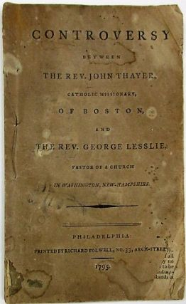 CONTROVERSY BETWEEN THE REV. JOHN THAYER, CATHOLIC MISSIONARY, OF BOSTON, AND THE REV. GEORGE LESSLIE, PASTOR OF A CHURCH IN WASHINGTON, NEW-HAMPSHIRE. John Thayer.