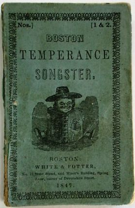 BOSTON TEMPERANCE SONGSTER; A COLLECTION OF SONGS AND HYMNS FOR TEMPERANCE SOCIETIES ORIGINAL AND...