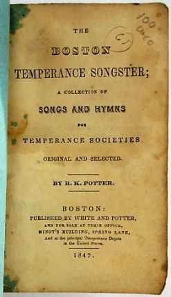 BOSTON TEMPERANCE SONGSTER; A COLLECTION OF SONGS AND HYMNS FOR TEMPERANCE SOCIETIES ORIGINAL AND SELECTED.