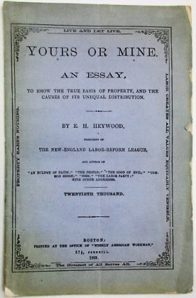 YOURS OR MINE. AN ESSAY, TO SHOW THE TRUE BASIS OF PROPERTY, AND THE CAUSES OF ITS UNEQUAL DISTRIBUTION. BY E.H. HEYWOOD. THE NEW-ENGLAND LABOR-REFORM LEAGUE... TWENTIETH THOUSAND. Heywood, zra, ervey.
