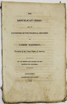 THE REPUBLICAN CRISIS: OR, AN EXPOSITION OF THE POLITICAL JESUITISM OF JAMES MADISON, PRESIDENT OF THE UNITED STATES OF AMERICA. BY AN OBSERVANT CITIZEN OF THE DISTRICT OF COLUMBIA. James Madison.