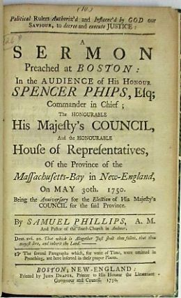POLITICAL RULERS AUTHORIZ'D AND INFLUENC'D BY GOD OUR SAVIOUR, TO DECREE AND EXECUTE JUSTICE: A SERMON PREACHED AT BOSTON: IN THE AUDIENCE OF HIS HONOUR SPENCER PHIPS, ESQ; COMMANDER IN CHIEF; THE HONOURABLE HIS MAJESTY'S COUNCIL, AND THE HONOURABLE HOUSE OF REPRESENTATIVES, OF THE PROVINCE OF THE MASSACHUSETTS-BAY IN NEW-ENGLAND, ON MAY 30TH. 1750. BEING THE ANNIVERSARY FOR THE ELECTION OF HIS MAJESTY'S COUNCIL FOR THE SAID PROVINCE. Samuel Phillips.