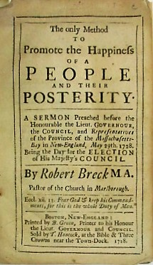 THE ONLY METHOD TO PROMOTE THE HAPPINESS OF A PEOPLE AND THEIR POSTERITY. A SERMON PREACHED BEFORE THE HONOURABLE THE LIEUT. GOVERNOUR, THE COUNCIL, AND REPRESENTATIVES OF THE PROVINCE OF THE MASSACHUSETTS-BAY IN NEW-ENGLAND, MAY 29TH. 1728. BEING THE DAY FOR THE ELECTION OF HIS MAJESTY'S COUNCIL. BY... PASTOR OF THE CHURCH IN MARLBOROUGH. Robert Breck.