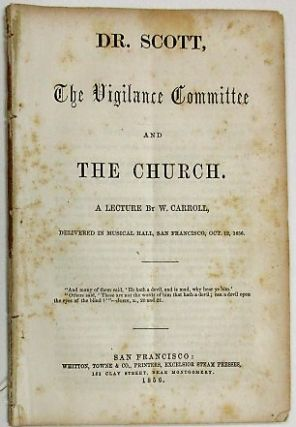 DR. SCOTT, THE VIGILANCE COMMITTEE AND THE CHURCH. A LECTURE BY W. CARROLL, DELIVERED IN MUSICAL HALL, SAN FRANCISCO, OCT. 12, 1856. Conrad Wiegand.