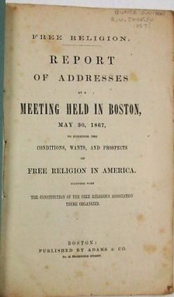 FREE RELIGION. REPORT OF ADDRESSES AT A MEETING HELD IN BOSTON, MAY 30, 1867, TO CONSIDER THE CONDITIONS, WANTS, AND PROSPECTS OF FREE RELIGION IN AMERICA. TOGETHER WITH THE CONSTITUTION OF THE FREE RELIGIOUS ASSOCIATION THERE ORGANIZED. Free Religious Association:.