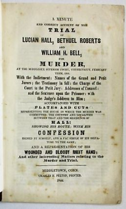 A MINUTE AND CORRECT ACCOUNT OF THE TRIAL OF LUCIAN HALL, BETHUEL ROBERTS AND WILLIAM H. BELL FOR MURDER, AT THE MIDDLESEX SUPERIOR COURT, CONNECTICUT, FEBRUARY TERM, 1844. WITH THE INDICTMENT: NAMES OF THE GRAND AND PETIT JURORS; THE TESTIMONY IN FULL: THE CHARGE OF THE COURT TO THE PETIT JURY: ADDRESSES OF COUNSEL: AND THE SENTENCE UPON THE PRISONER: WITH THE JUDGE'S ADDRESS TO HIM; ACCOMPANIED WITH PLATES AND CUTS REPRESENTING THE HOUSE IN WHICH THE MURDER WAS COMMITTED: THE COUNTRY AND LOCALITIES BETWEEN THAT AND THE RESIDENCE OF HALL: SHOWING HIS ROUTE: WITH HIS CONFESSION SIGNED BY HIMSELF, AND A FAC SIMILE OF HIS SIGNATURE TO THE SAME; AND A REPRESENTATION OF THE WOUNDED AND BLOODY RIGHT HAND: AND OTHER INTERESTING MATTERS RELATING TO THE MURDER AND TRIAL. Lucian Hall.