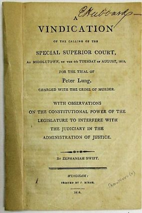 A VINDICATION OF THE CALLING OF THE SPECIAL SUPERIOR COURT, AT MIDDLETOWN, ON THE 4TH TUESDAY OF AUGUST, 1815, FOR THE TRIAL OF PETER LUNG, CHARGED WITH THE CRIME OF MURDER. WITH OBSERVATIONS ON THE CONSTITUTIONAL POWER OF THE LEGISLATURE TO INTERFERE WITH THE JUDICIARY IN THE ADMINISTRATION OF JUSTICE. Zephaniah Swift.