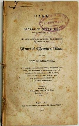 THE CASE OF GEORGE W. NIVEN, ESQ. ATTORNEY AND COUNSELLOR AT LAW, CHARGED WITH MAL-PRACTICES, AND SUSPENDED BY ORDER OF THE COURT OF COMMON PLEAS, OF THE CITY OF NEW-YORK, CONTAINING MUCH CURIOUS MATTER, INGENUOUS ARGUMENTS, AND ELOQUENT DISCOURSE, EQUALLY INTERESTING TO COUNSELLORS AND CLIENTS, TO THE SAFETY OF THE PUBLIC, AND THE HONOR AND DIGNITY OF A LEARNED PROFESSION. REPORTED BY WILLIAM SAMPSON, ESQ. COUNSELLOR AT LAW, &C. George W. Niven.