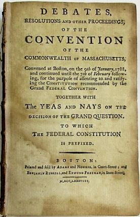 DEBATES, RESOLUTIONS AND OTHER PROCEEDINGS; OF THE CONVENTION OF THE COMMONWEALTH OF MASSACHUSETTS, CONVENED AT BOSTON, ON THE 9TH OF JANUARY 1788, AND CONTINUED UNTIL THE 7TH OF FEBRUARY FOLLOWING, FOR THE PURPOSE OF ASSENTING TO AND RATIFYING THE CONSTITUTION RECOMMENDED BY THE GRAND FEDERAL CONVENTION. TOGETHER WITH THE YEAS AND NAYS ON THE DECISION OF THE GRAND QUESTION. TO WHICH THE FEDERAL CONSTITUTION IS PREFIXED.