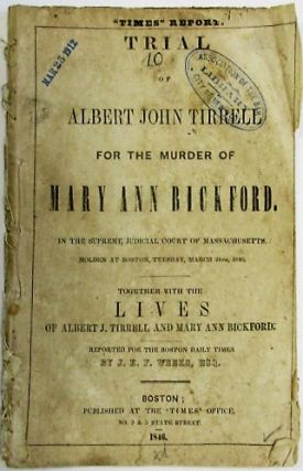 TRIAL OF ALBERT JOHN TIRRELL FOR THE MURDER OF MARY ANN BICKFORD. IN THE SUPREME JUDICIAL COURT OF MASSACHUSETTS, HOLDEN AT BOSTON, TUESDAY, MARCH 24TH, 1846. TOGETHER WITH THE LIVES OF ALBERT J. TIRRELL AND MARY ANN BICKFORD. REPORTED FOR THE BOSTON DAILY TIMES BY J.E.P. WEEKS, ESQ. Albert J. Tirrell.