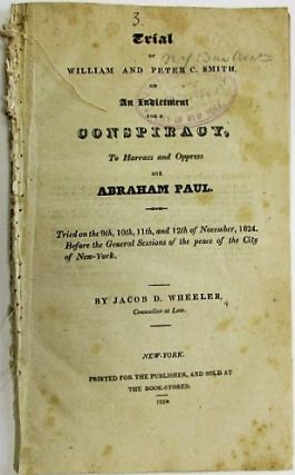 TRIAL OF WILLIAM AND PETER C. SMITH, ON AN INDICTMENT FOR A CONSPIRACY, TO HARRASS [sic] AND OPPRESS ONE ABRAHAM PAUL. TRIED ON THE 9TH, 10TH, 11TH, AND 12TH OF NOVEMBER, 1824. BEFORE THE GENERAL SESSIONS OF THE PEACE OF THE CITY OF NEW-YORK. BY JACOB D. WHEELER, COUNSELLOR AT LAW. Abraham Paul.