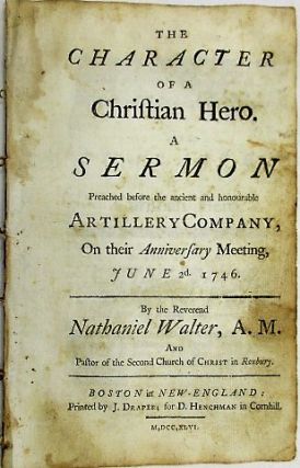 THE CHARACTER OF A CHRISTIAN HERO. A SERMON PREACHED BEFORE THE ANCIENT AND HONOURABLE ARTILLERY COMPANY, ON THEIR ANNIVERSARY MEETING, JUNE 2D. 1746. Nathaniel Walter.