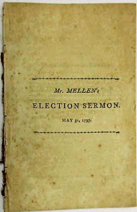 A SERMON, DELIVERED BEFORE HIS EXCELLENCY THE GOVERNOR, AND THE HONORABLE LEGISLATURE, OF THE COMMONWEALTH OF MASSACHUSETTS, ON THE ANNUAL ELECTION. MAY 31, 1797. John Mellen Jr.