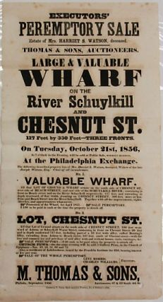 EXECUTORS' PEREMPTORY SALE. ESTATE OF MRS. HARRIET S. WATSON, DECEASED. THOMAS & SONS, AUCTIONEERS. LARGE & VALUABLE WHARF ON THE RIVER SCHUYLKILL AND CHESTNUT ST... ON TUESDAY, OCTOBER 21ST, 1856... NO. 1 VALUABLE WHARF. ALL THAT LOT OF GROUND & WHARF SITUATE ON THE SOUTH SIDE OF CHESTNUT ST., WEST SIDE OF BEACH STREET, AND EAST SIDE OF SCHUYLKILL RIVER; CONTAINING IN FRONT ON BEACH STREET AND ON THE RIVER SCHUYLKILL RESPECTIVELY... NO. 2 LOT, CHESTNUT ST. ALL THAT LOT OF GROUND SITUATE ON THE SOUTH SIDE OF CHESTNUT STREET, 100 FEET WESTWARD OF ASHTON, OR SCHUYLKILL WATER STREET, CONTAINING IN FRONT ON CHESTNUT STREET 20 FEET AND IN DEPTH SOUTHWARD 117 FEET, INCLUDING PART OF A 10 FEET WIDE ALLEY, CALLED BUNTING'S ALLEY... LEVI MORRIS, CHARLES WILLIAMS, EXECUTORS./ M. THOMAS & SONS, PHILADA., SEPTEMBER, 1856. AUCTIONEERS, 67 & 69 SOUTH 4TH ST. Harriet Snowden Watson.