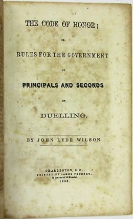 THE CODE OF HONOR; OR RULES FOR THE GOVERNMENT OF PRINCIPALS AND SECONDS IN DUELLING. John Lyde Wilson.