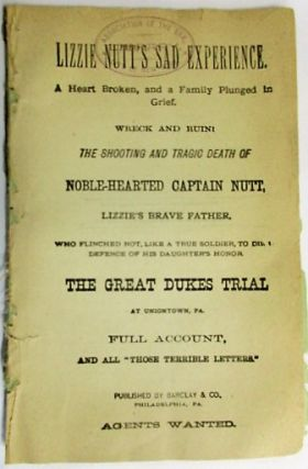 """LIZZIE NUTT'S SAD EXPERIENCE. A HEART BROKEN, AND A FAMILY PLUNGED IN GRIEF. WRECK AND RUIN! THE SHOOTING AND TRAGIC DEATH OF NOBLE-HEARTED CAPTAIN NUTT, LIZZIE'S BRAVE FATHER, WHO FLINCHED NOT, LIKE A TRUE SOLDIER, TO DIE IN DEFENCE OF HIS DAUGHTER'S HONOR. THE GREAT DUKES TRIAL AT UNION TOWN, PA. FULL ACCOUNT, AND ALL """"THOSE TERRIBLE LETTERS."""""""