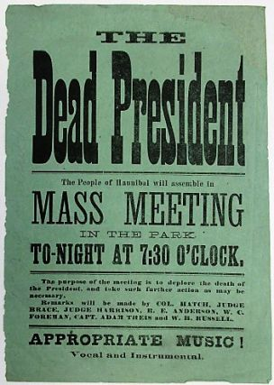 THE DEAD PRESIDENT THE PEOPLE OF HANNIBAL WILL ASSEMBLE IN MASS MEETING IN THE PARK TO-NIGHT AT 7:30 O'CLOCK. THE PURPOSE OF THE MEETING IS TO DEPLORE THE DEATH OF THE PRESIDENT, AND TAKE SUCH FURTHER ACTION AS MAY BE NECESSARY. REMARKS WILL BE MADE BY COL. HATCH, JUDGE BRACE, JUDGE HARRISON, R.E. ANDERSON, W.C. FOREMAN, CAPT. ADAM THEIS AND W.H. RUSSELL. APPROPRIATE MUSIC! VOCAL AND INSTRUMENTAL. James A. Garfield.