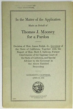 IN THE MATTER OF THE APPLICATION MADE ON BEHALF OF THOMAS J. MOONEY FOR A PARDON. DECISION OF HON. JAMES ROLPH, JR., GOVERNOR OF THE STATE OF CALIFORNIA, TOGETHER WITH THE REPORT OF HON. MATT I. SULLIVAN, FORMER CHIEF JUSTICE OF THE SUPREME COURT OF THE STATE OF CALIFORNIA, AND SPECIAL ADVISER TO THE GOVERNOR IN THE ABOVE ENTITLED PROCEEDING. Tom Mooney.