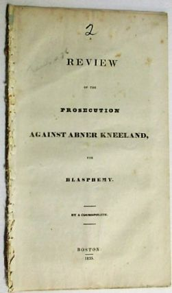 A REVIEW OF THE PROSECUTION AGAINST ABNER KNEELAND, FOR BLASPHEMY. BY A COSMOPOLITE. Abner Kneeland, David? Henshaw.