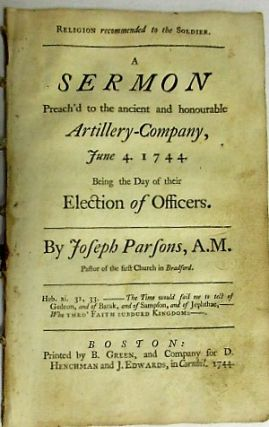 RELIGION RECOMMENDED TO THE SOLDIER. A SERMON PREACH'D TO THE ANCIENT AND HONOURABLE ARTILLERY-COMPANY, JUNE 4. 1744. BEING THE DAY OF THEIR ELECTION OF OFFICERS. Joseph Parsons.
