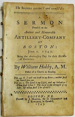 THE SOLDIER CAUTION'D AND COUNSEL'D: A SERMON PREACH'D TO THE ANCIENT AND HONOURABLE ARTILLERY-COMPANY AT BOSTON: JUNE 1. 1747. BEING THE ANNIVERSARY DAY FOR THEIR ELECTION OF OFFICERS. William Hobby.