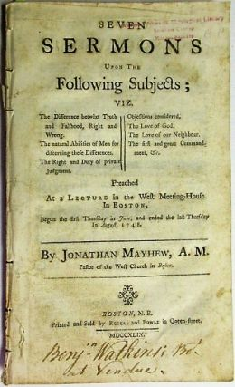 SEVEN SERMONS UPON THE FOLLOWING SUBJECTS; VIZ. THE DIFFERENCE BETWIXT TRUTH AND FALSHOOD [sic], RIGHT AND WRONG. THE NATURAL ABILITIES OF MEN FOR DISCERNING THESE DIFFERENCES. THE RIGHT AND DUTY OF PRIVATE JUDGMENT. OBJECTIONS CONSIDERED. THE LOVE OF GOD. THE LOVE OF OUR NEIGHBOUR. THE FIRST AND GREAT COMMANDMENT, &C. PREACHED AT A LECTURE IN THE WEST MEETING-HOUSE IN BOSTON, BEGUN THE FIRST THURSDAY IN JUNE, AND ENDED THE LAST THURSDAY IN AUGUST, 1748. Jonathan Mayhew.
