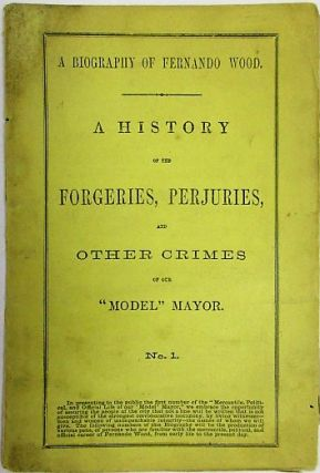 A BIOGRAPHY OF FERNANDO WOOD. A HISTORY OF THE FORGERIES, PERJURIES, AND OTHER CRIMES OF OUR...