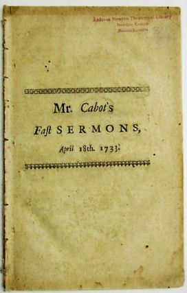 THE NATURE OF RELIGIOUS FASTING OPENED. IN TWO SHORT DISCOURSES DELIVER'D AT THOMPSON IN KELLINGLEY, CONNECTICUT COLONY. ON A DAY OF PUBLICK FASTING AND PRAYER. APRIL 18. 1733. Marston Cabot.
