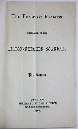 THE PHASE OF RELIGION DEVELOPED IN THE TILTON-BEECHER SCANDAL. BY A LAYMAN. Beecher-Tilton Scandal