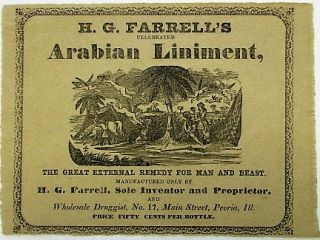 H.G. FARRELL'S CELEBRATED ARABIAN LINIMENT. THE GREAT EXTERNAL REMEDY FOR MAN AND BEAST. MANUFACTURED ONLY BY H.G. FARRELL, SOLE INVENTOR AND PROPRIETOR, AND WHOLESALE DRUGGIST, NO. 17, MAIN STREET, PEORIA, ILL. PRICE FIFTY CENTS PER BOTTLE.