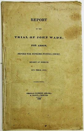 REPORT OF THE TRIAL OF JOHN WADE, FOR ARSON, BEFORE THE SUPREME JUDICIAL COURT. HOLDEN AT DEDHAM,...
