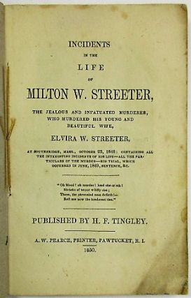 INCIDENTS IN THE LIFE OF MILTON W. STREETER, THE JEALOUS AND INFATUATED MURDERER, WHO MURDERED HIS BEAUTIFUL AND YOUNG WIFE, ELVIRA W. STREETER, AT SOUTHBRIDGE, MASS., A FEW MONTHS SINCE: CONTAINING ALL THE INTERESTING INCIDENTS OF HIS LIFE- ALL THE PARTICULARS OF THE MURDER- HIS TRIAL, WHICH OCCURRED RECENTLY, SENTENCE, &C. H. F. Tingley.