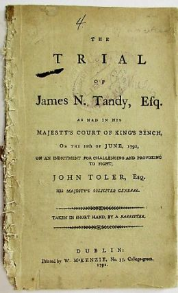 THE TRIAL OF JAMES N. TANDY, ESQ. AS HAD IN HIS MAJESTY'S COURT OF KING'S BENCH, ON THE 11TH OF JUNE, 1792, ON AN INDICTMENT FOR CHALLENGING AND PROVOKING TO FIGHT, JOHN TOLER, ESQ. HIS MAJESTY'S SOLICITER [sic] GENERAL. TAKEN IN SHORT HAND, BY A BARRISTER. James Tandy.