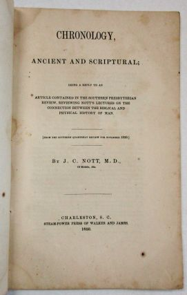 CHRONOLOGY, ANCIENT AND SCRIPTURAL; BEING A REPLY TO AN ARTICLE CONTAINED IN THE SOUTHERN PRESBYTERIAN REVIEW, REVIEWING NOTT'S LECTURES ON THE CONNECTION BETWEEN THE BIBLICAL AND PHYSICAL HISTORY OF MAN. [FROM THE SOUTHERN QUARTERLY REVIEW FOR NOVEMBER, 1850.] BY J.C. NOTT, M.D., OF MOBILE, ALA. Nott, osiah, lark.