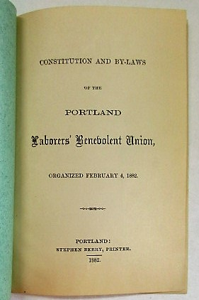 CONSTITUTION AND BY-LAWS OF THE PORTLAND LABORERS' BENEVOLENT UNION, ORGANIZED FEBRUARY 4, 1882. Portland Laborers' Benevolent Union:.
