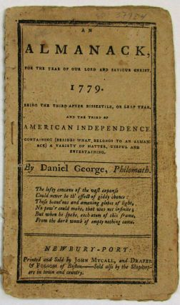 AN ALMANACK, FOR THE YEAR OF OUR LORD AND SAVIOUR CHRIST, 1779. BEING THE THIRD AFTER BISEXTILE, OR LEAP YEAR, AND THE THIRD OF AMERICAN INDEPENDENCE. CONTAINING (BESIDES WHAT BELONGS TO AN ALMANACK) A VARIETY OF MATTER, USEFUL AND ENTERTAINING. BY DANIEL GEORGE, PHILOMATH. Daniel George.