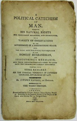 A POLITICAL CATECHISM OF MAN, WHEREIN HIS NATURAL RIGHTS ARE FAMILIARLY EXPLAINED, AND EXEMPLIFIED, IN A VARIETY OF OBSERVATIONS ON THE GOVERNMENT OF A NEIGHBOURING ISLAND. ALSO, THE REAL AND POLITICAL CONSEQUENCES OF THE HONEST HUSBANDMAN, AND INDUSTRIOUS MECHANIC, AND THEIR INCONTROVERTIBLE RIGHT TO LEGISLATE FOR THEMSELVES CLEARLY EXPOUNDED. TOGETHER WITH SOME REMARKS ON THE UNSOCIAL TENDENCY OF CATHOLIC CHURCHES, ESTABLISHED BY LAW. BY CITIZEN RANDOL, OF OSTEND. THE THIRD EDITION. Daniel Isaac Eaton.