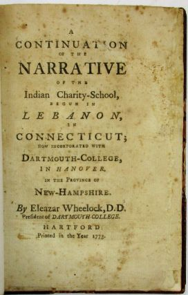 A CONTINUATION OF THE NARRATIVE OF THE INDIAN CHARITY SCHOOL, BEGUN IN LEBANON, IN CONNECTICUT; NOW INCORPORATED WITH DARTMOUTH-COLLEGE, IN HANOVER, IN THE PROVINCE OF NEW-HAMPSHIRE. BY...PRESIDENT OF DARTMOUTH COLLEGE. Eleazar D. D. Wheelock.