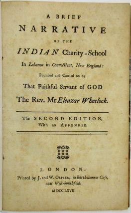 A BRIEF NARRATIVE OF THE INDIAN CHARITY-SCHOOL IN LEBANON, IN CONNECTICUT, NEW ENGLAND: FOUNDED AND CARRIED ON BY THAT FAITHFUL SERVANT OF GOD THE REV. MR ELEAZAR WHEELOCK. THE SECOND EDITION, WITH AN APPENDIX. Eleazar Wheelock.