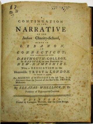 A CONTINUATION OF THE NARRATIVE OF THE INDIAN CHARITY SCHOOL, BEGUN IN LEBANON, IN CONNECTICUT; NOW INCORPORATED WITH DARTMOUTH-COLLEGE, IN HANOVER, IN THE PROVINCE OF NEW-HAMPSHIRE. WITH A DEDICATION TO THE HONORABLE TRUST IN LONDON. TO WHICH IS ADDED AN ACCOUNT OF MISSIONS THE LAST YEAR, IN AN ABSTRACT FROM THE JOURNAL OF THE REV'D MR. FRISBIE, MISSIONARY. BY...PRESIDENT OF DARTMOUTH COLLEGE. Eleazar D. D. Wheelock.