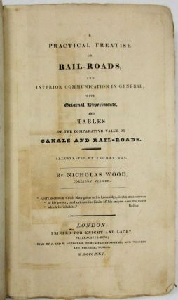 A PRACTICAL TREATISE ON RAIL-ROADS, AND INTERIOR COMMUNICATION IN GENERAL; WITH ORIGINAL EXPERIMENTS, AND TABLES ON THE COMPARATIVE VALUE OF CANALS AND RAIL-ROADS. ILLUSTRATED BY ENGRAVINGS. BY NICHOLAS WOOD, COLLIERY VIEWER. Nicholas Wood.