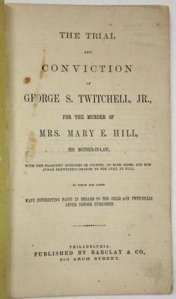 THE TRIAL AND CONVICTION OF GEORGE S. TWITCHELL, JR., FOR THE MURDER OF MRS. MARY E. HILL, HIS MOTHER-IN-LAW. WITH THE ELOQUENT SPEECHES OF COUNSEL ON BOTH SIDES, AND HON. JUDGE BREWSTER'S CHARGE TO THE JURY IN FULL. TO WHICH ARE ADDED MANY INTERESTING FACTS IN REGARD TO THE HILLS AND TWITCHELLS NEVER BEFORE PUBLISHED. George S. Twitchell.