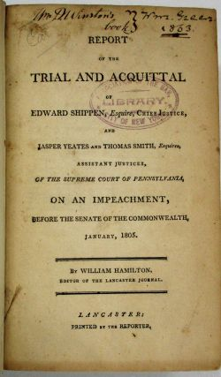 REPORT OF THE TRIAL AND ACQUITTAL OF EDWARD SHIPPEN, ESQUIRE, CHIEF JUSTICE, AND JASPER YEATES...