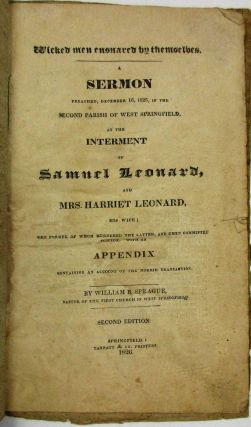 WICKED MEN ENSNARED BY THEMSELVES. A SERMON PREACHED, DECEMBER 16, 1825, IN THE SECOND PARISH OF WEST SPRINGFIELD, AT THE INTERMENT OF SAMUEL LEONARD, AND MRS. HARRIET LEONARD, HIS WIFE; THE FORMER OF WHOM MURDERED THE LATTER, AND THEN COMMITTED SUICIDE. WITH AN APPENDIX CONTAINING AN ACCOUNT OF THE HORRID TRANSACTION. SECOND EDITION. William B. Sprague.