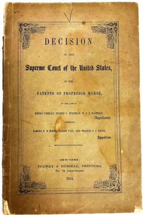 DECISION IN THE SUPREME COURT OF THE UNITED STATES, ON THE PATENTS OF PROFESSOR MORSE, IN THE CASE OF HENRY O'REILLY, EUGENE L. WHITMAN, W.F.B. HASTINGS, APPELLANTS. VERSUS SAMUEL F.B. MORSE, ALFRED VAIL, AND FRANCIS O.J. SMITH, APPELLEES.